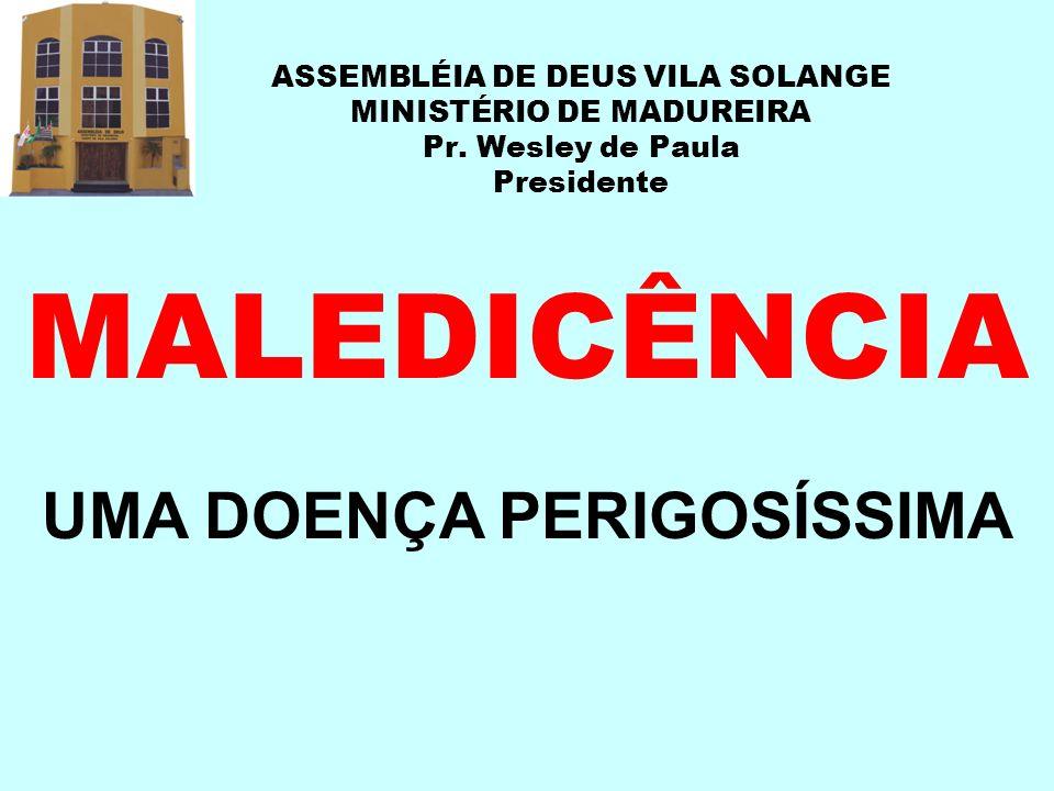 ASSEMBLÉIA DE DEUS VILA SOLANGE MINISTÉRIO DE MADUREIRA Pr. Wesley de Paula Presidente MALEDICÊNCIA UMA DOENÇA PERIGOSÍSSIMA
