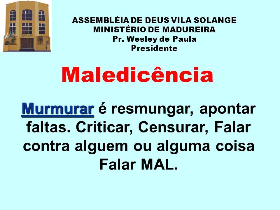 ASSEMBLÉIA DE DEUS VILA SOLANGE MINISTÉRIO DE MADUREIRA Pr. Wesley de Paula Presidente Maledicência Murmurar Murmurar é resmungar, apontar faltas. Cri
