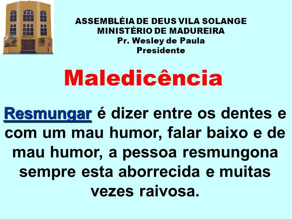 ASSEMBLÉIA DE DEUS VILA SOLANGE MINISTÉRIO DE MADUREIRA Pr. Wesley de Paula Presidente Maledicência Resmungar Resmungar é dizer entre os dentes e com