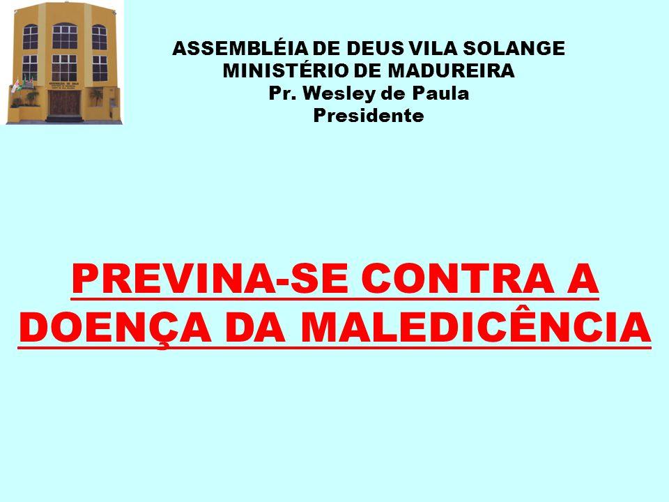 ASSEMBLÉIA DE DEUS VILA SOLANGE MINISTÉRIO DE MADUREIRA Pr. Wesley de Paula Presidente PREVINA-SE CONTRA A DOENÇA DA MALEDICÊNCIA
