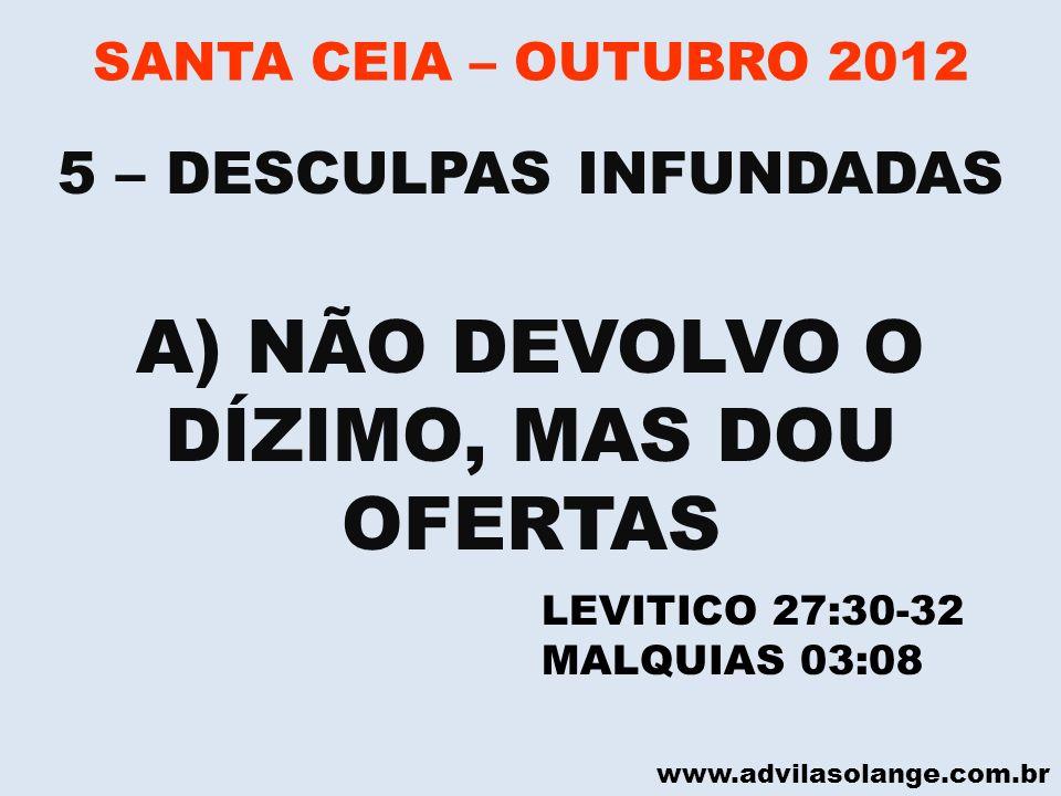 www.advilasolange.com.br SANTA CEIA – OUTUBRO 2012 A) NÃO DEVOLVO O DÍZIMO, MAS DOU OFERTAS 5 – DESCULPAS INFUNDADAS LEVITICO 27:30-32 MALQUIAS 03:08