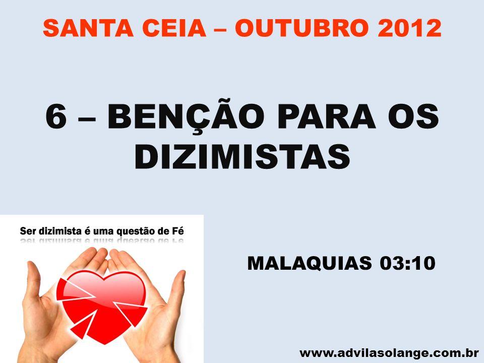 www.advilasolange.com.br SANTA CEIA – OUTUBRO 2012 6 – BENÇÃO PARA OS DIZIMISTAS MALAQUIAS 03:10