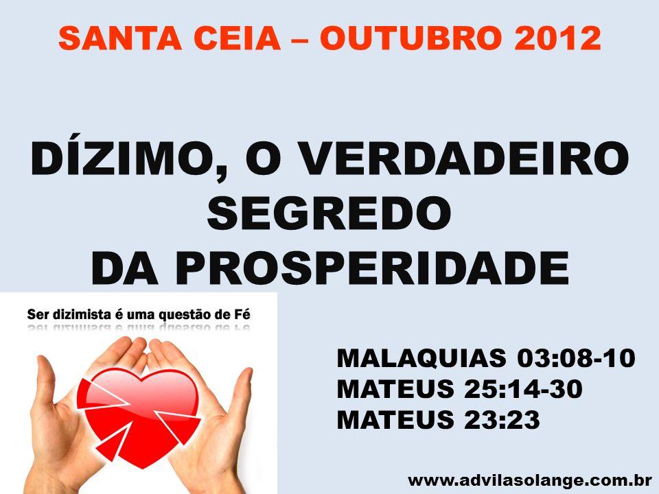 www.advilasolange.com.br SANTA CEIA – OUTUBRO 2012 DÍZIMO, O VERDADEIRO SEGREDO DA PROSPERIDADE MALAQUIAS 03:08-10 MATEUS 25:14-30 MATEUS 23:23