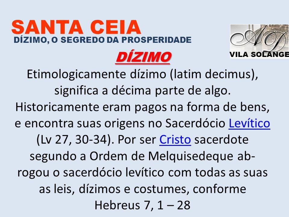 VILA SOLANGE SANTA CEIA DÍZIMO, O SEGREDO DA PROSPERIDADE DÍZIMO Etimologicamente dízimo (latim decimus), significa a décima parte de algo. Historicam