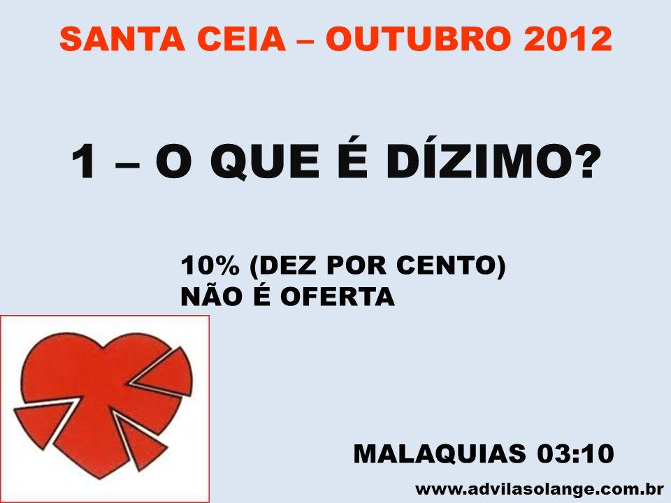 www.advilasolange.com.br SANTA CEIA – OUTUBRO 2012 1 – O QUE É DÍZIMO? 10% (DEZ POR CENTO) NÃO É OFERTA MALAQUIAS 03:10
