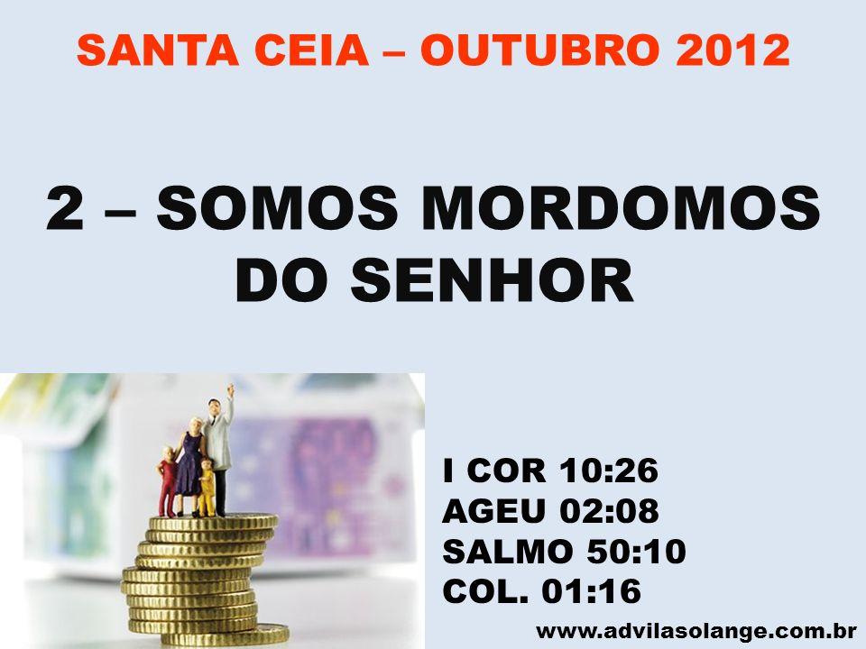 www.advilasolange.com.br SANTA CEIA – OUTUBRO 2012 2 – SOMOS MORDOMOS DO SENHOR I COR 10:26 AGEU 02:08 SALMO 50:10 COL. 01:16