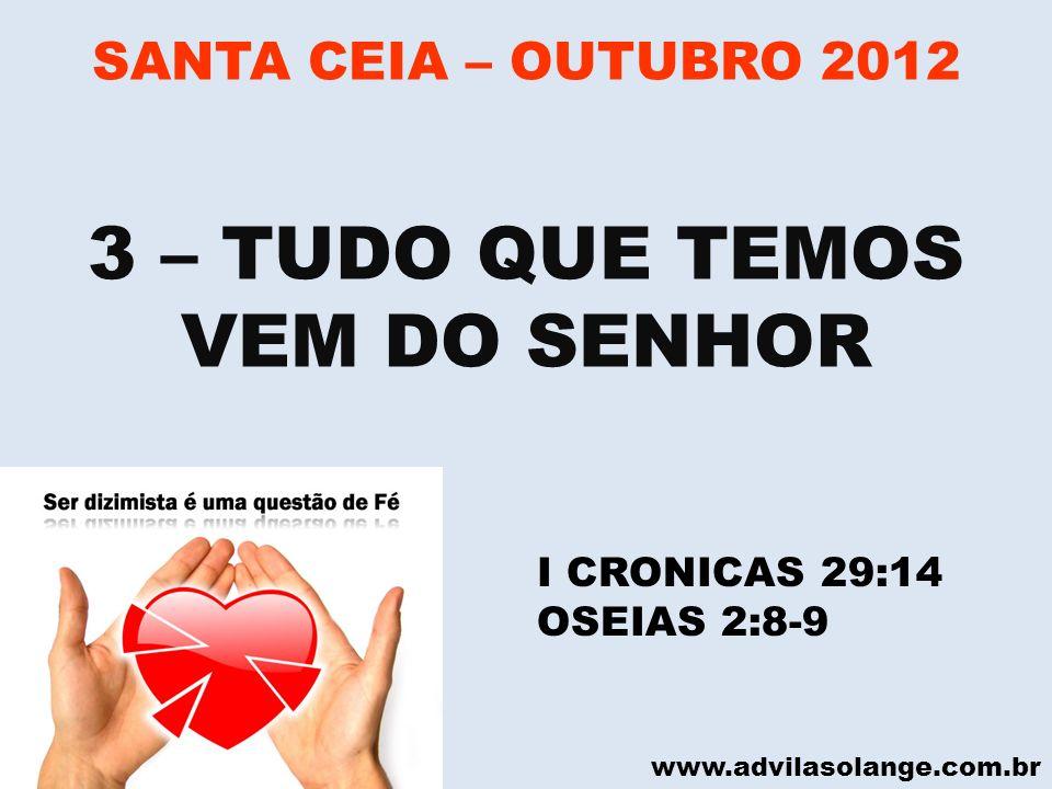 www.advilasolange.com.br SANTA CEIA – OUTUBRO 2012 3 – TUDO QUE TEMOS VEM DO SENHOR I CRONICAS 29:14 OSEIAS 2:8-9