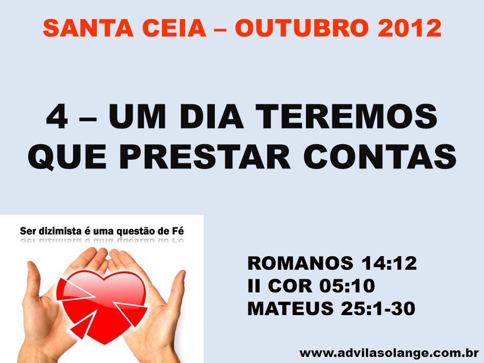 www.advilasolange.com.br SANTA CEIA – OUTUBRO 2012 4 – UM DIA TEREMOS QUE PRESTAR CONTAS ROMANOS 14:12 II COR 05:10 MATEUS 25:1-30