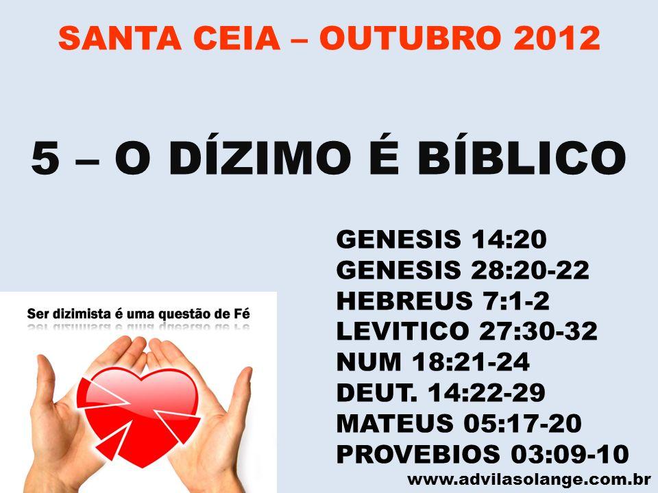 www.advilasolange.com.br SANTA CEIA – OUTUBRO 2012 5 – O DÍZIMO É BÍBLICO GENESIS 14:20 GENESIS 28:20-22 HEBREUS 7:1-2 LEVITICO 27:30-32 NUM 18:21-24