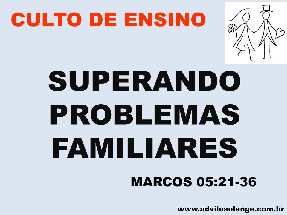 www.advilasolange.com.br CULTO DE ENSINO SUPERANDO PROBLEMAS FAMILIARES MARCOS 05:21-36