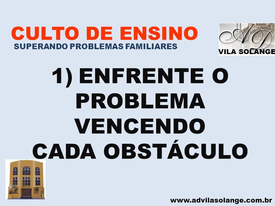 VILA SOLANGE www.advilasolange.com.br CULTO DE ENSINO SUPERANDO PROBLEMAS FAMILIARES 1)ENFRENTE O PROBLEMA VENCENDO CADA OBSTÁCULO
