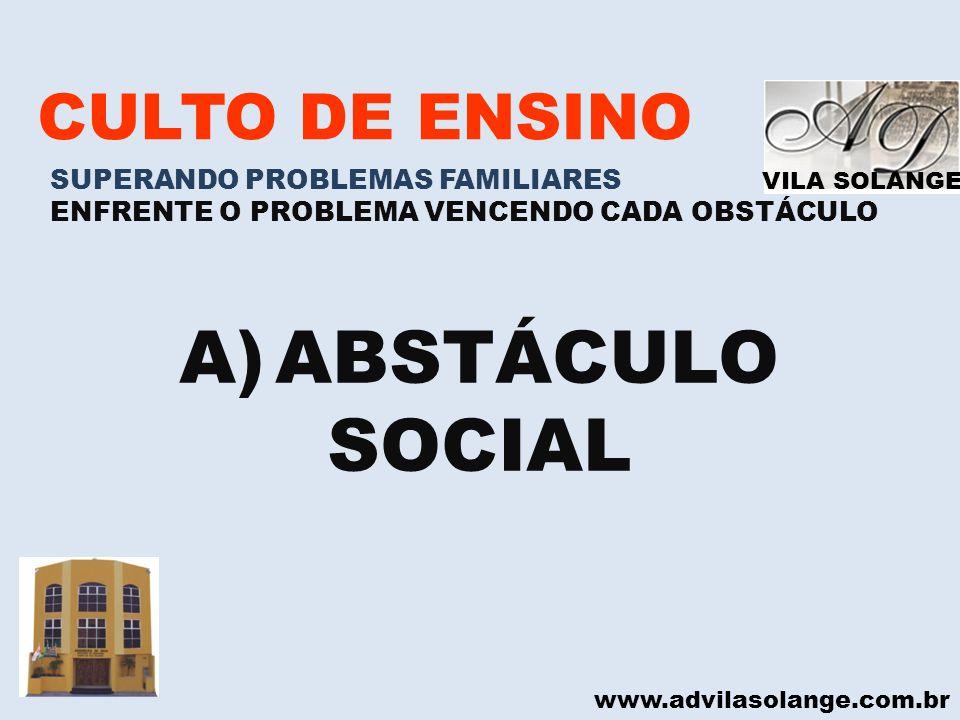 VILA SOLANGE www.advilasolange.com.br CULTO DE ENSINO SUPERANDO PROBLEMAS FAMILIARES ENFRENTE O PROBLEMA VENCENDO CADA OBSTÁCULO A)ABSTÁCULO SOCIAL