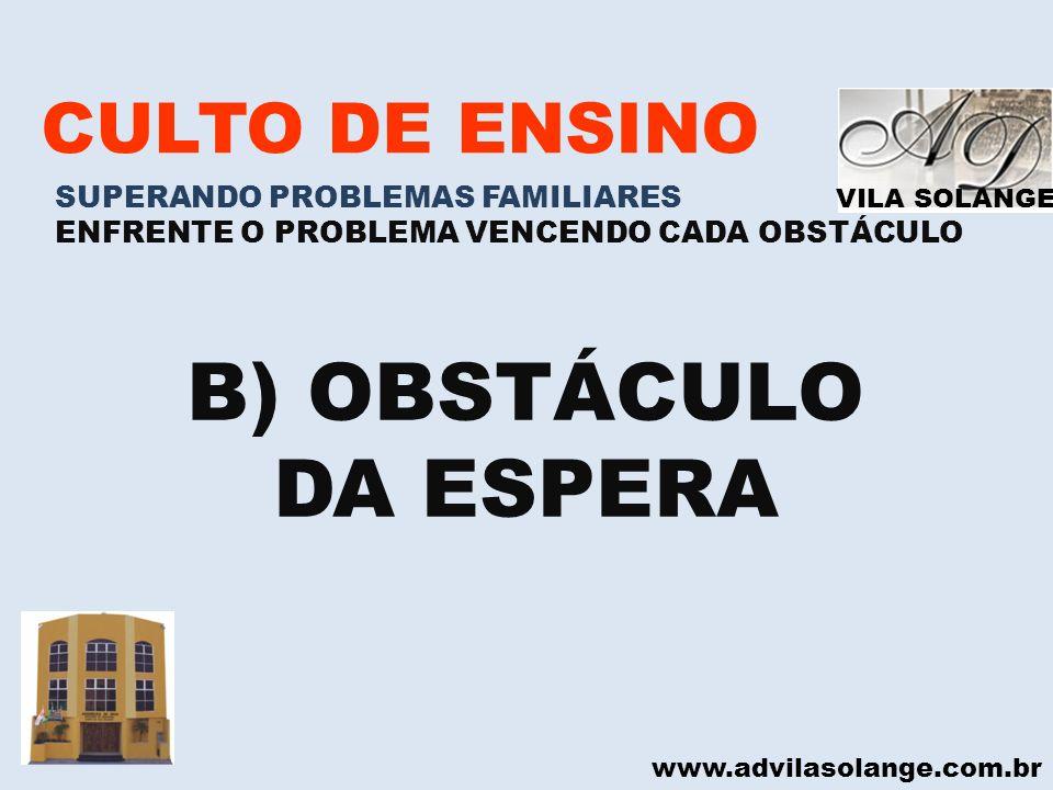 VILA SOLANGE www.advilasolange.com.br CULTO DE ENSINO SUPERANDO PROBLEMAS FAMILIARES ENFRENTE O PROBLEMA VENCENDO CADA OBSTÁCULO B) OBSTÁCULO DA ESPER