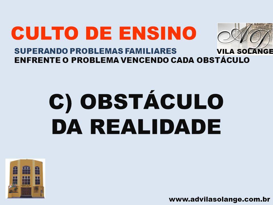 VILA SOLANGE www.advilasolange.com.br CULTO DE ENSINO SUPERANDO PROBLEMAS FAMILIARES ENFRENTE O PROBLEMA VENCENDO CADA OBSTÁCULO C) OBSTÁCULO DA REALI