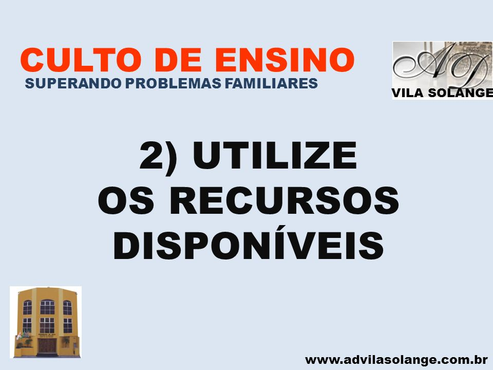 VILA SOLANGE www.advilasolange.com.br CULTO DE ENSINO SUPERANDO PROBLEMAS FAMILIARES UTILIZE OS RECURSOS DISPONÍVEIS A)RECURSOS HUMANOS PACIÊNCIA ESPERANÇA UNIÃO