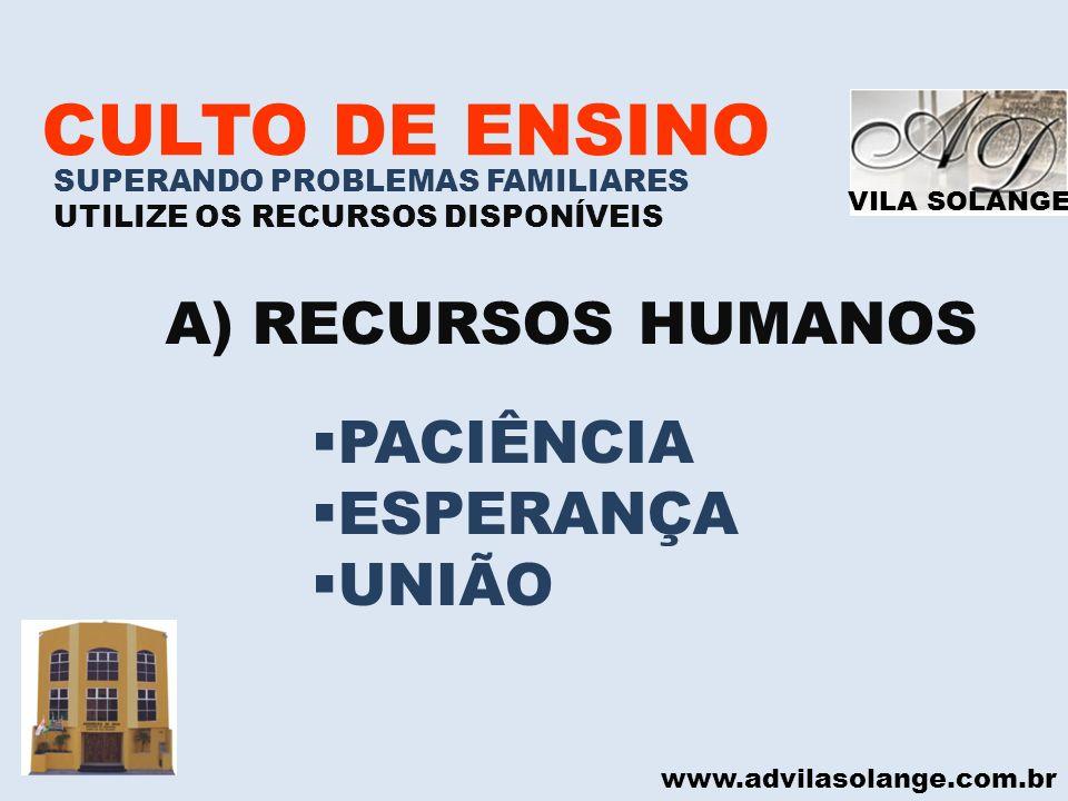 VILA SOLANGE www.advilasolange.com.br CULTO DE ENSINO SUPERANDO PROBLEMAS FAMILIARES UTILIZE OS RECURSOS DISPONÍVEIS A)RECURSOS HUMANOS PACIÊNCIA ESPE