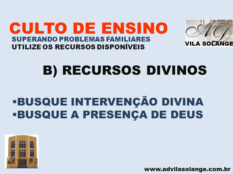 VILA SOLANGE www.advilasolange.com.br CULTO DE ENSINO SUPERANDO PROBLEMAS FAMILIARES UTILIZE OS RECURSOS DISPONÍVEIS B) RECURSOS DIVINOS BUSQUE INTERV
