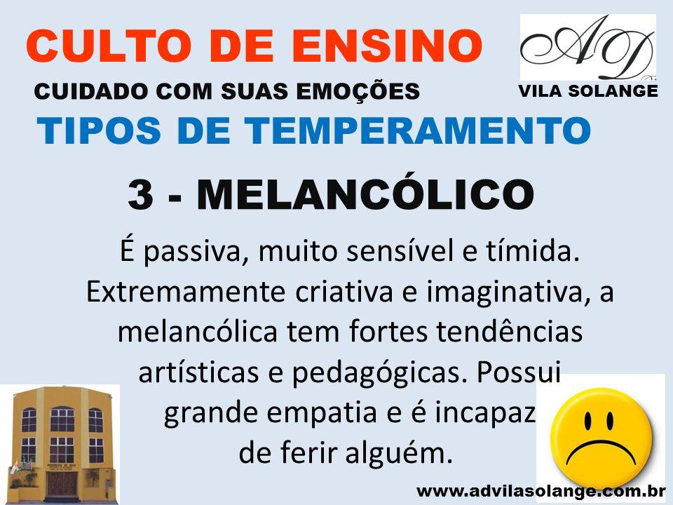www.advilasolange.com.br CULTO DE ENSINO CUIDADO COM SUAS EMOÇÕES VILA SOLANGE 3 - MELANCÓLICO TIPOS DE TEMPERAMENTO É passiva, muito sensível e tímid