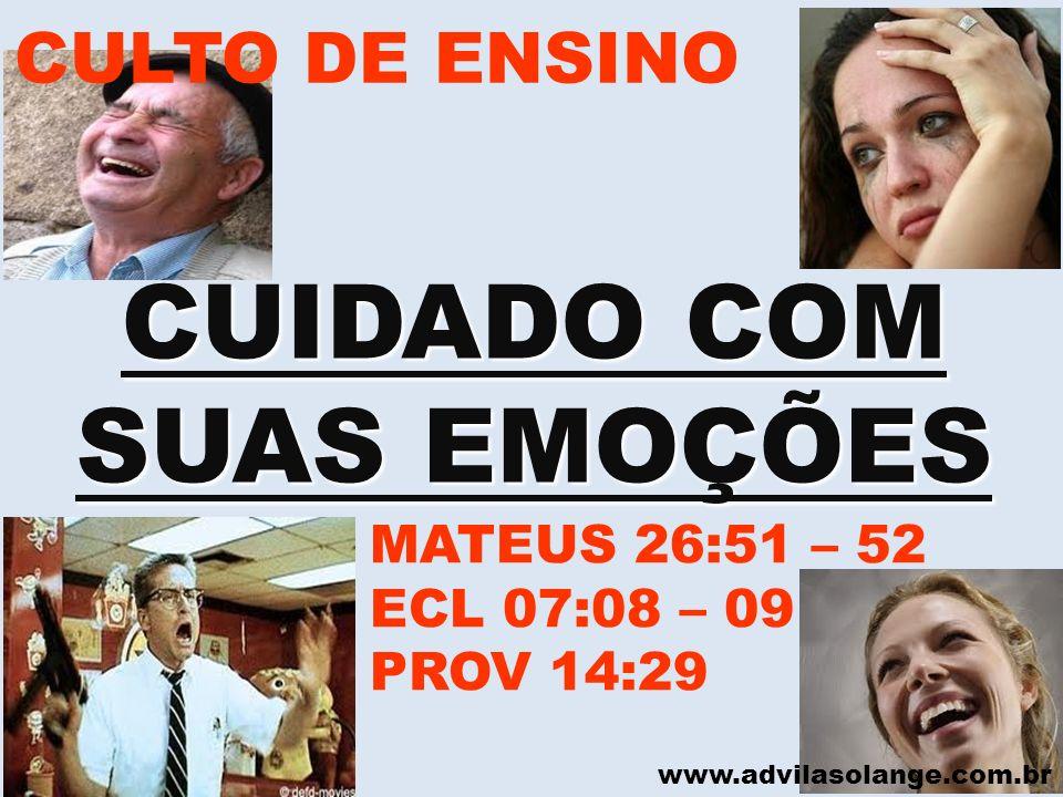 www.advilasolange.com.br CULTO DE ENSINO CUIDADO COM SUAS EMOÇÕES MATEUS 26:51 – 52 ECL 07:08 – 09 PROV 14:29