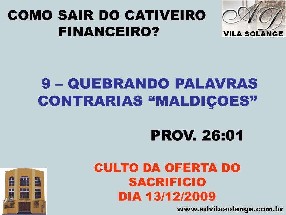 VILA SOLANGE www.advilasolange.com.br COMO SAIR DO CATIVEIRO FINANCEIRO? CULTO DA OFERTA DO SACRIFICIO DIA 13/12/2009 9 – QUEBRANDO PALAVRAS CONTRARIA