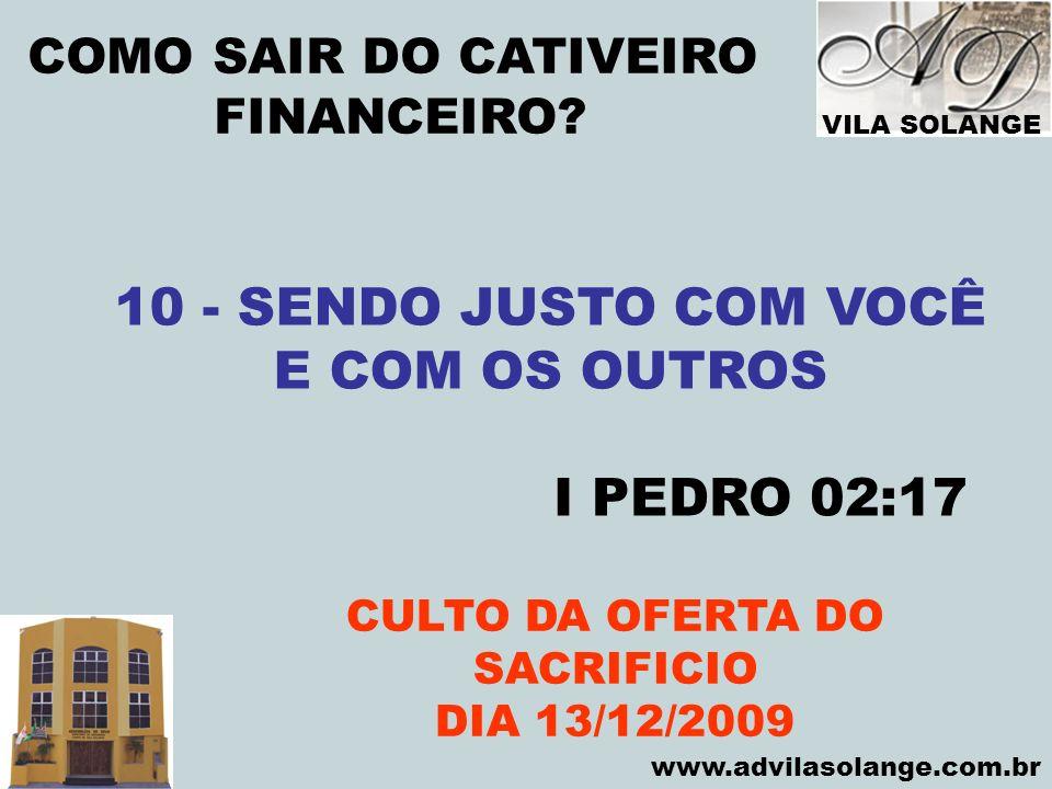VILA SOLANGE www.advilasolange.com.br COMO SAIR DO CATIVEIRO FINANCEIRO? CULTO DA OFERTA DO SACRIFICIO DIA 13/12/2009 10 - SENDO JUSTO COM VOCÊ E COM