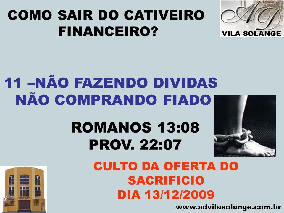 VILA SOLANGE www.advilasolange.com.br COMO SAIR DO CATIVEIRO FINANCEIRO? CULTO DA OFERTA DO SACRIFICIO DIA 13/12/2009 11 –NÃO FAZENDO DIVIDAS NÃO COMP