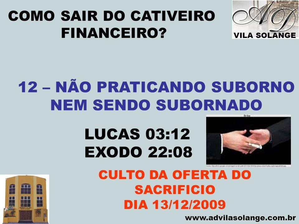 VILA SOLANGE www.advilasolange.com.br COMO SAIR DO CATIVEIRO FINANCEIRO? CULTO DA OFERTA DO SACRIFICIO DIA 13/12/2009 12 – NÃO PRATICANDO SUBORNO NEM