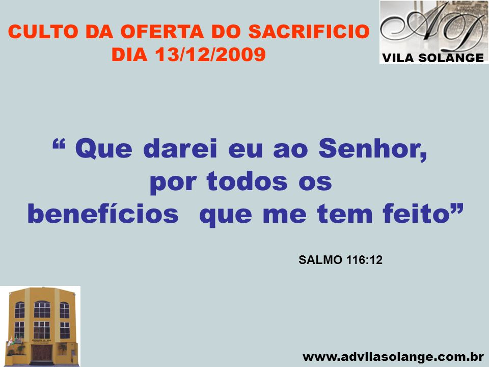 VILA SOLANGE www.advilasolange.com.br CULTO DA OFERTA DO SACRIFICIO DIA 13/12/2009 Que darei eu ao Senhor, por todos os benefícios que me tem feito SA