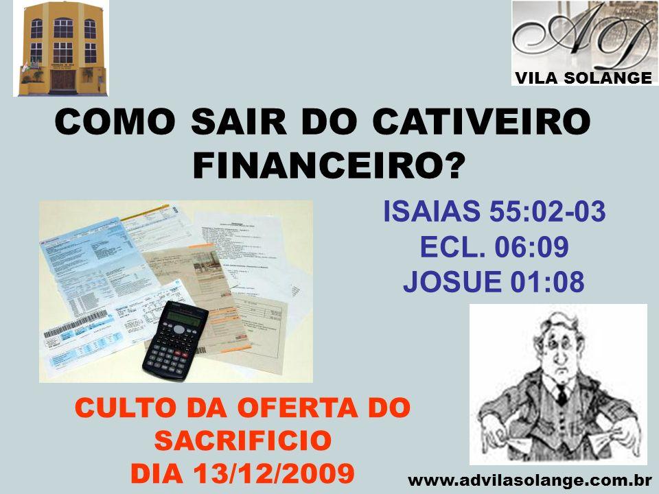 VILA SOLANGE www.advilasolange.com.br COMO SAIR DO CATIVEIRO FINANCEIRO? CULTO DA OFERTA DO SACRIFICIO DIA 13/12/2009 ISAIAS 55:02-03 ECL. 06:09 JOSUE