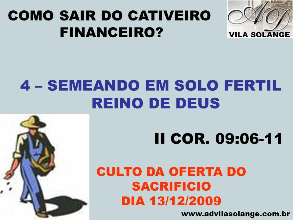 VILA SOLANGE www.advilasolange.com.br COMO SAIR DO CATIVEIRO FINANCEIRO? CULTO DA OFERTA DO SACRIFICIO DIA 13/12/2009 4 – SEMEANDO EM SOLO FERTIL REIN
