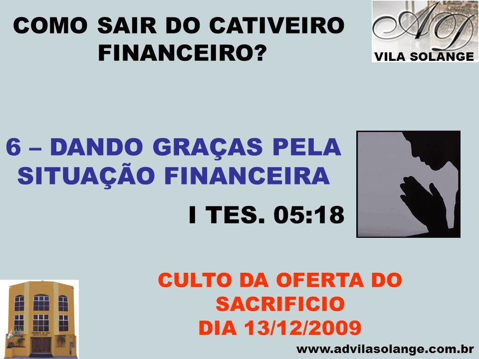 VILA SOLANGE www.advilasolange.com.br COMO SAIR DO CATIVEIRO FINANCEIRO? CULTO DA OFERTA DO SACRIFICIO DIA 13/12/2009 6 – DANDO GRAÇAS PELA SITUAÇÃO F