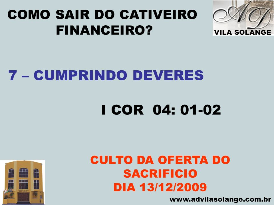 VILA SOLANGE www.advilasolange.com.br COMO SAIR DO CATIVEIRO FINANCEIRO? CULTO DA OFERTA DO SACRIFICIO DIA 13/12/2009 7 – CUMPRINDO DEVERES I COR 04:
