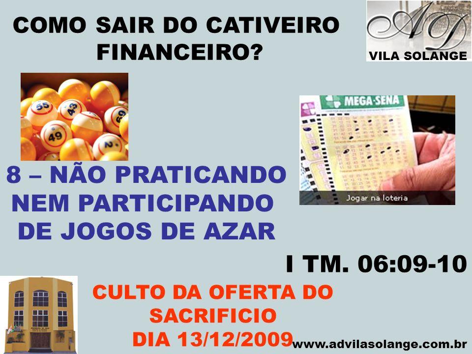 VILA SOLANGE www.advilasolange.com.br COMO SAIR DO CATIVEIRO FINANCEIRO? CULTO DA OFERTA DO SACRIFICIO DIA 13/12/2009 8 – NÃO PRATICANDO NEM PARTICIPA
