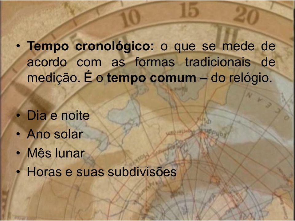 Tempo cronológico: o que se mede de acordo com as formas tradicionais de medição. É o tempo comum – do relógio. Dia e noite Ano solar Mês lunar Horas
