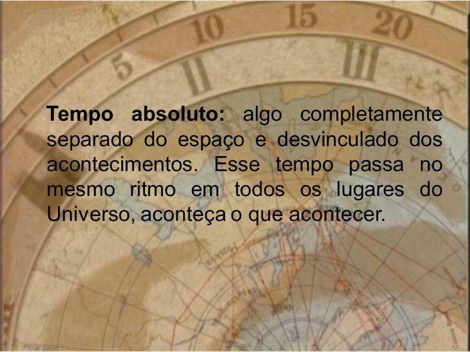 Tempo absoluto: algo completamente separado do espaço e desvinculado dos acontecimentos. Esse tempo passa no mesmo ritmo em todos os lugares do Univer