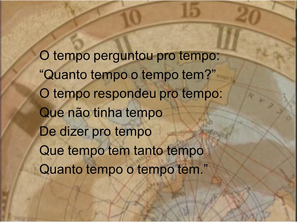 O tempo perguntou pro tempo: Quanto tempo o tempo tem? O tempo respondeu pro tempo: Que não tinha tempo De dizer pro tempo Que tempo tem tanto tempo Q