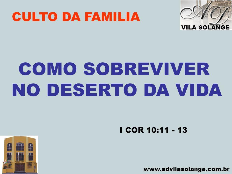 VILA SOLANGE www.advilasolange.com.br CULTO DA FAMILIA COMO SOBREVIVER NO DESERTO DA VIDA I COR 10:11 - 13
