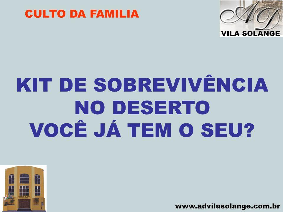 VILA SOLANGE www.advilasolange.com.br CULTO DA FAMILIA KIT DE SOBREVIVÊNCIA NO DESERTO VOCÊ JÁ TEM O SEU?