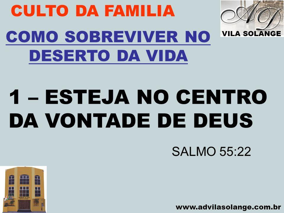 VILA SOLANGE www.advilasolange.com.br CULTO DA FAMILIA 1 – ESTEJA NO CENTRO DA VONTADE DE DEUS COMO SOBREVIVER NO DESERTO DA VIDA SALMO 55:22