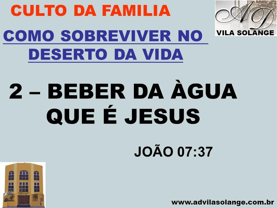VILA SOLANGE www.advilasolange.com.br CULTO DA FAMILIA 2 – BEBER DA ÀGUA QUE É JESUS COMO SOBREVIVER NO DESERTO DA VIDA JOÃO 07:37