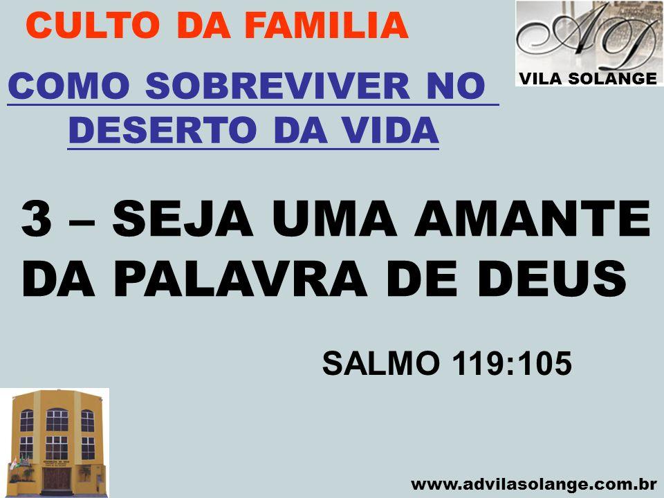 VILA SOLANGE www.advilasolange.com.br CULTO DA FAMILIA 3 – SEJA UMA AMANTE DA PALAVRA DE DEUS COMO SOBREVIVER NO DESERTO DA VIDA SALMO 119:105
