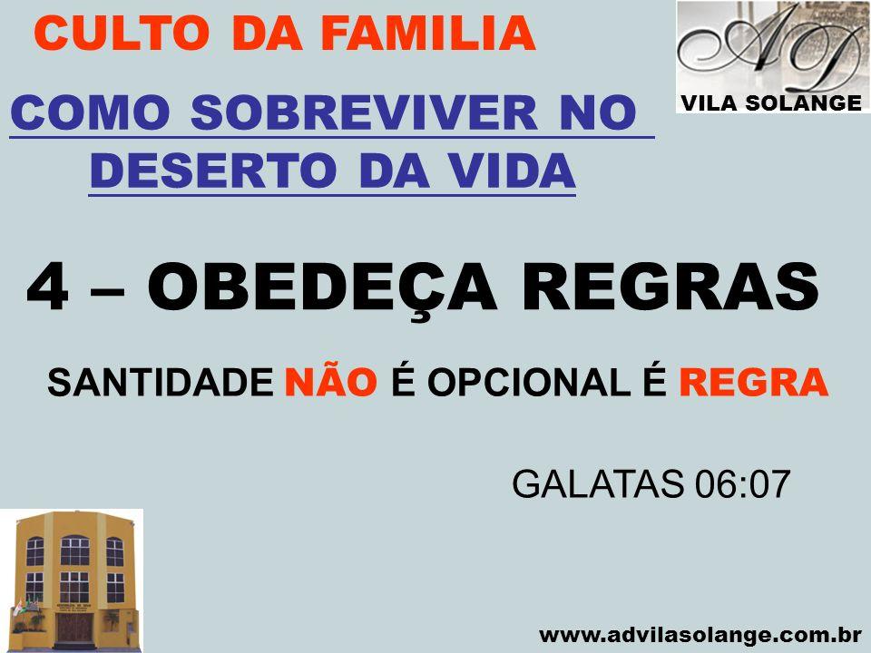 VILA SOLANGE www.advilasolange.com.br CULTO DA FAMILIA 4 – OBEDEÇA REGRAS COMO SOBREVIVER NO DESERTO DA VIDA SANTIDADE NÃO É OPCIONAL É REGRA GALATAS
