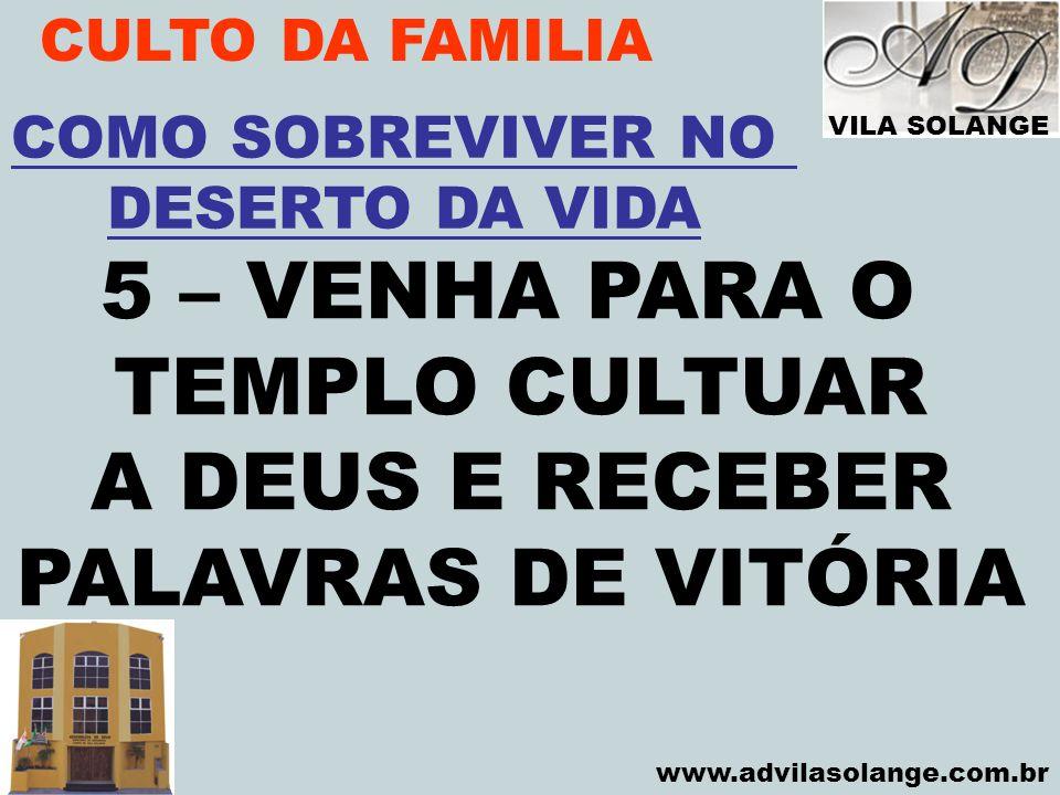 VILA SOLANGE www.advilasolange.com.br CULTO DA FAMILIA 5 – VENHA PARA O TEMPLO CULTUAR A DEUS E RECEBER PALAVRAS DE VITÓRIA COMO SOBREVIVER NO DESERTO