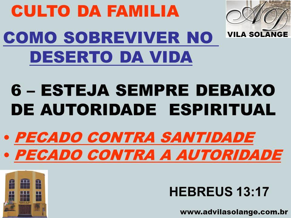VILA SOLANGE www.advilasolange.com.br CULTO DA FAMILIA 6 – ESTEJA SEMPRE DEBAIXO DE AUTORIDADE ESPIRITUAL COMO SOBREVIVER NO DESERTO DA VIDA HEBREUS 1