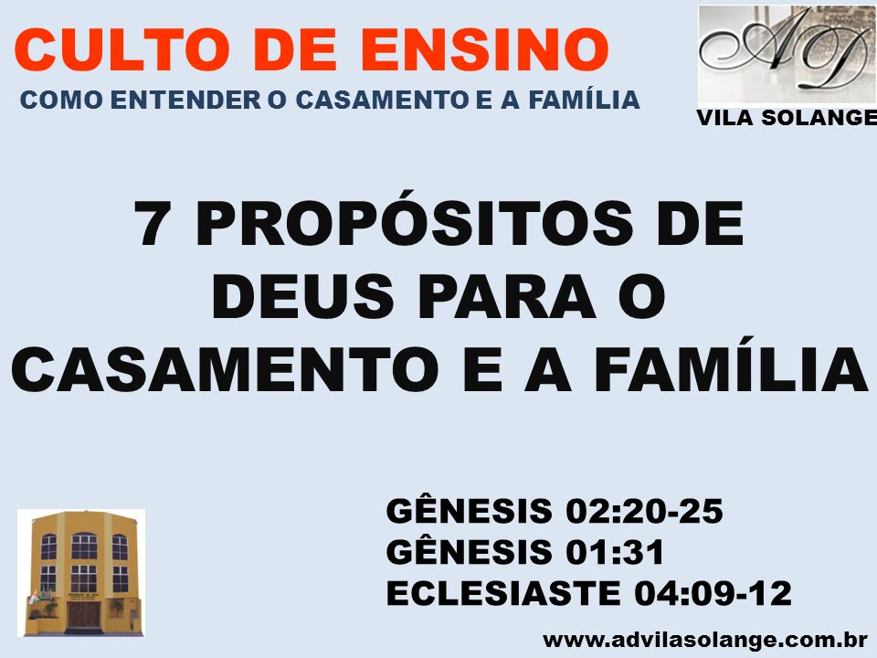 VILA SOLANGE www.advilasolange.com.br CULTO DE ENSINO COMO ENTENDER O CASAMENTO E A FAMÍLIA 7 PROPÓSITOS DE DEUS PARA O CASAMENTO E A FAMÍLIA GÊNESIS