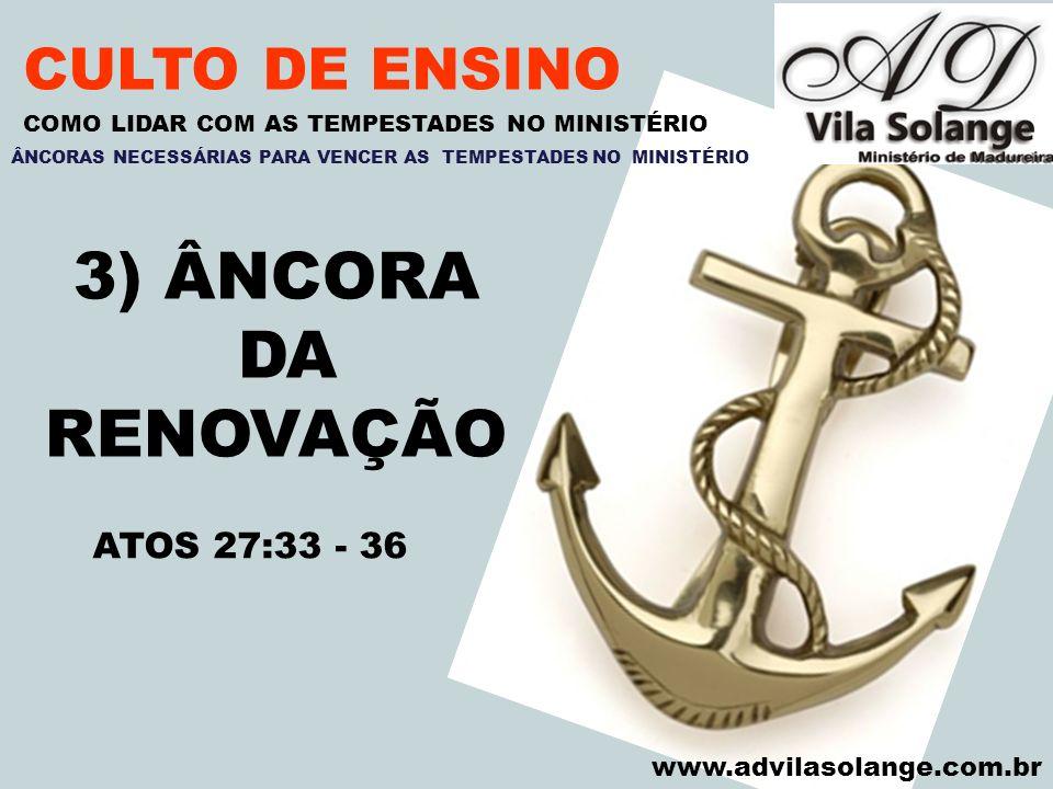 VILA SOLANGE www.advilasolange.com.br CULTO DE ENSINO 3) ÂNCORA DA RENOVAÇÃO COMO LIDAR COM AS TEMPESTADES NO MINISTÉRIO ATOS 27:33 - 36 ÂNCORAS NECES