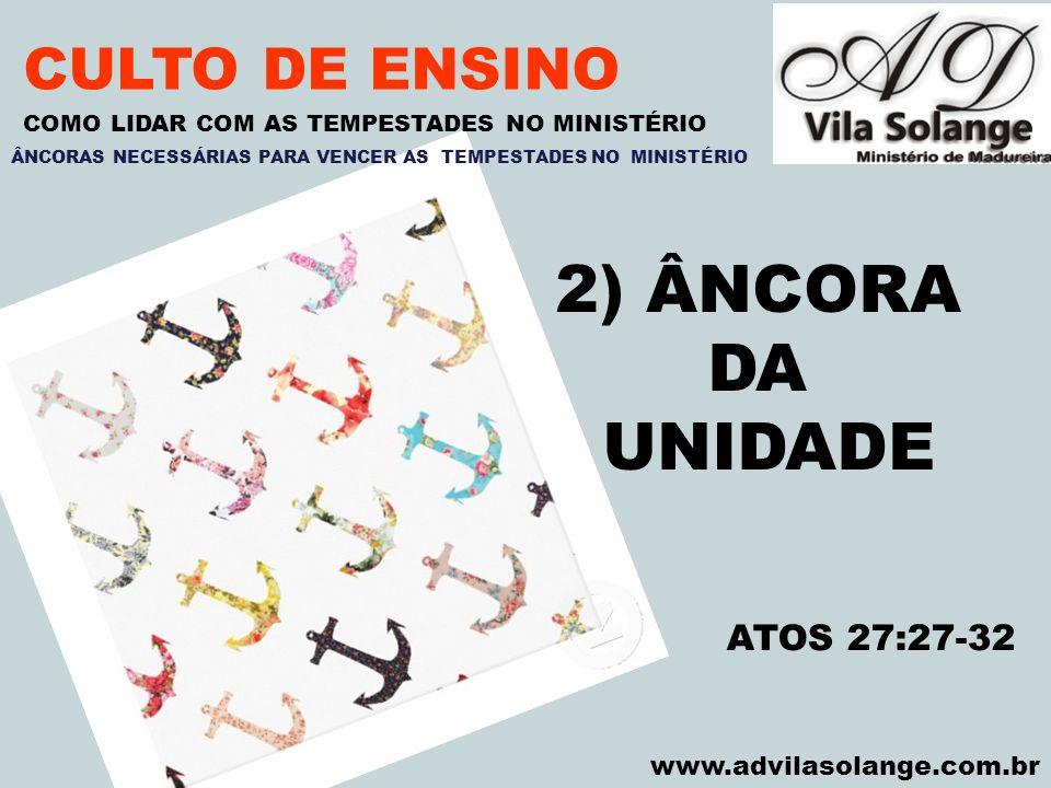VILA SOLANGE www.advilasolange.com.br CULTO DE ENSINO 2) ÂNCORA DA UNIDADE COMO LIDAR COM AS TEMPESTADES NO MINISTÉRIO ATOS 27:27-32 ÂNCORAS NECESSÁRI