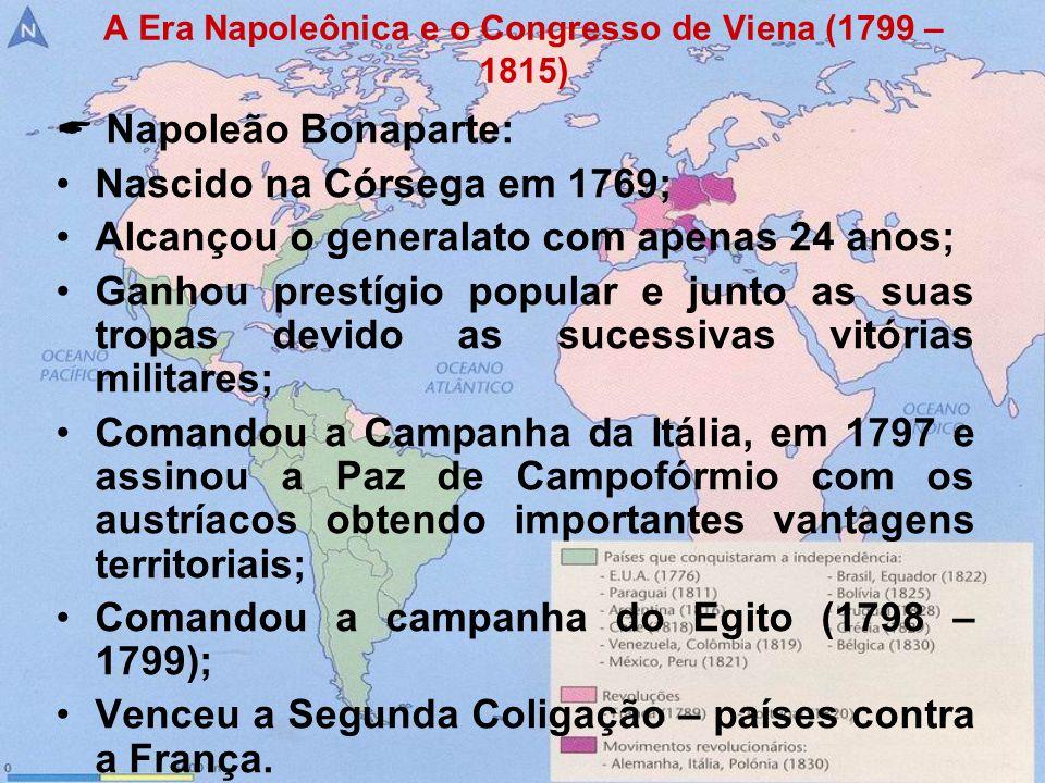 A Era Napoleônica e o Congresso de Viena (1799 – 1815) Napoleão Bonaparte: Nascido na Córsega em 1769; Alcançou o generalato com apenas 24 anos; Ganho