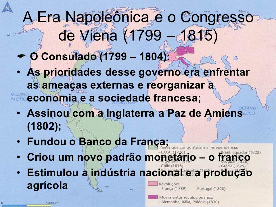 A Era Napoleônica e o Congresso de Viena (1799 – 1815) O Consulado (1799 – 1804): As prioridades desse governo era enfrentar as ameaças externas e reo