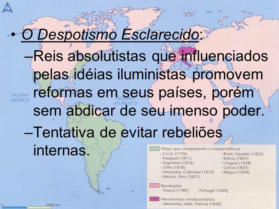 O Despotismo Esclarecido: –Reis absolutistas que influenciados pelas idéias iluministas promovem reformas em seus países, porém sem abdicar de seu ime
